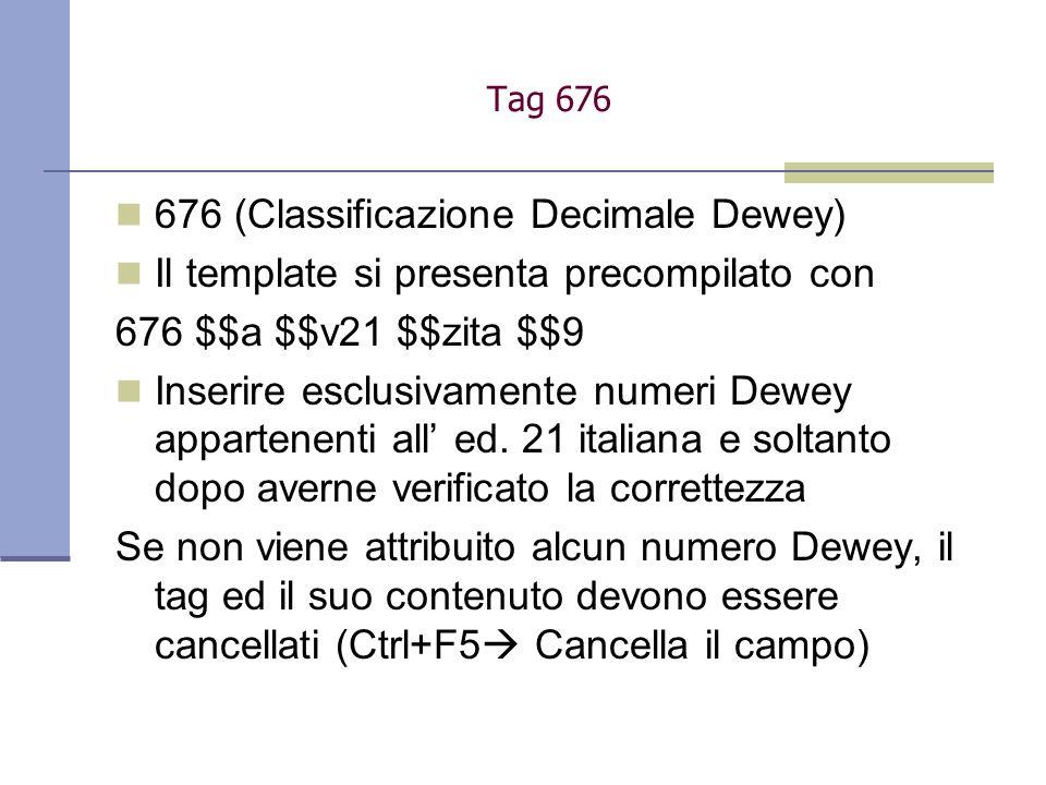 676 (Classificazione Decimale Dewey) Il template si presenta precompilato con 676 $$a $$v21 $$zita $$9 Inserire esclusivamente numeri Dewey appartenen