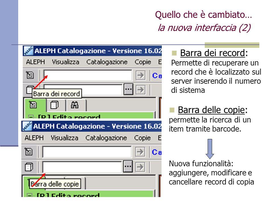 Quello che è cambiato… la nuova interfaccia (2) Barra dei record: Permette di recuperare un record che è localizzato sul server inserendo il numero di sistema Barra delle copie: permette la ricerca di un item tramite barcode.