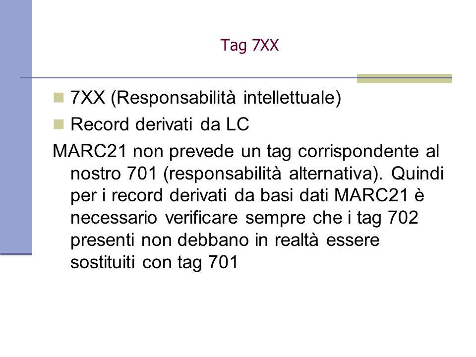 7XX (Responsabilità intellettuale) Record derivati da LC MARC21 non prevede un tag corrispondente al nostro 701 (responsabilità alternativa). Quindi p