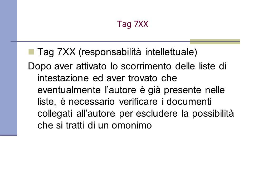 Tag 7XX (responsabilità intellettuale) Dopo aver attivato lo scorrimento delle liste di intestazione ed aver trovato che eventualmente lautore è già presente nelle liste, è necessario verificare i documenti collegati allautore per escludere la possibilità che si tratti di un omonimo Tag 7XX