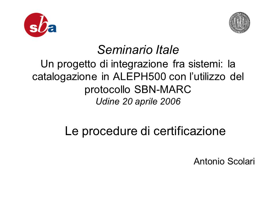 Seminario Itale Un progetto di integrazione fra sistemi: la catalogazione in ALEPH500 con lutilizzo del protocollo SBN-MARC Udine 20 aprile 2006 Antonio Scolari Le procedure di certificazione