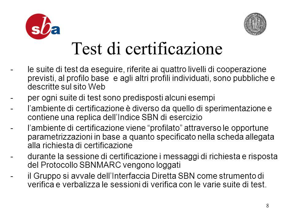 8 Test di certificazione -le suite di test da eseguire, riferite ai quattro livelli di cooperazione previsti, al profilo base e agli altri profili individuati, sono pubbliche e descritte sul sito Web -per ogni suite di test sono predisposti alcuni esempi -lambiente di certificazione è diverso da quello di sperimentazione e contiene una replica dellIndice SBN di esercizio -lambiente di certificazione viene profilato attraverso le opportune parametrizzazioni in base a quanto specificato nella scheda allegata alla richiesta di certificazione -durante la sessione di certificazione i messaggi di richiesta e risposta del Protocollo SBNMARC vengono loggati -il Gruppo si avvale dellInterfaccia Diretta SBN come strumento di verifica e verbalizza le sessioni di verifica con le varie suite di test.