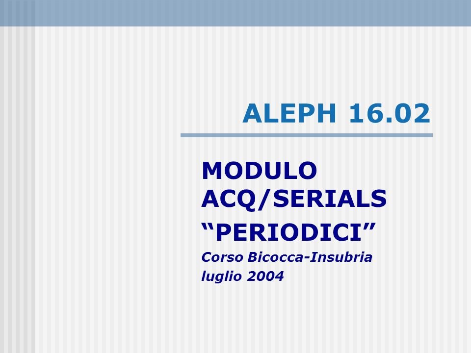 ALEPH 16.02 MODULO ACQ/SERIALS PERIODICI Corso Bicocca-Insubria luglio 2004