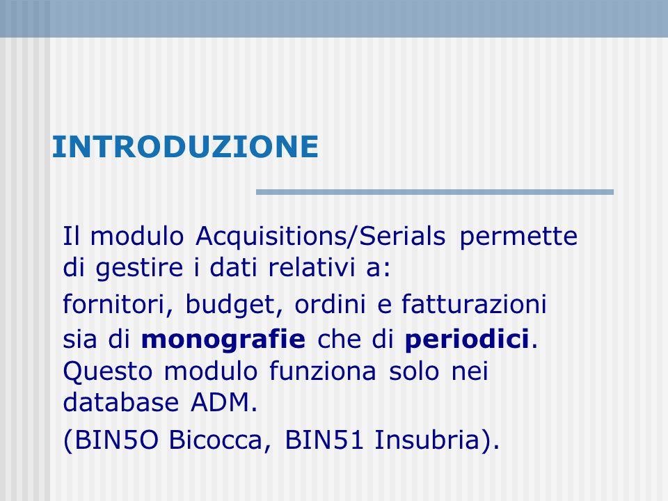 INTRODUZIONE Il modulo Acquisitions/Serials permette di gestire i dati relativi a: fornitori, budget, ordini e fatturazioni sia di monografie che di periodici.