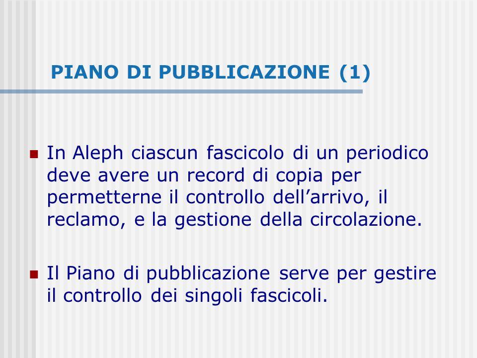 PIANO DI PUBBLICAZIONE (1) In Aleph ciascun fascicolo di un periodico deve avere un record di copia per permetterne il controllo dellarrivo, il reclamo, e la gestione della circolazione.