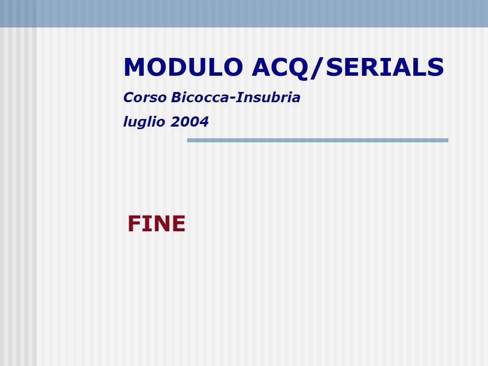 MODULO ACQ/SERIALS Corso Bicocca-Insubria luglio 2004 FINE