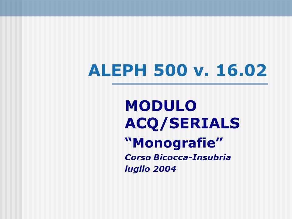 ALEPH 500 v. 16.02 MODULO ACQ/SERIALS Monografie Corso Bicocca-Insubria luglio 2004