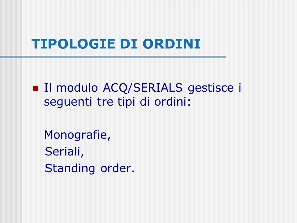 TIPOLOGIE DI ORDINI Il modulo ACQ/SERIALS gestisce i seguenti tre tipi di ordini: Monografie, Seriali, Standing order.