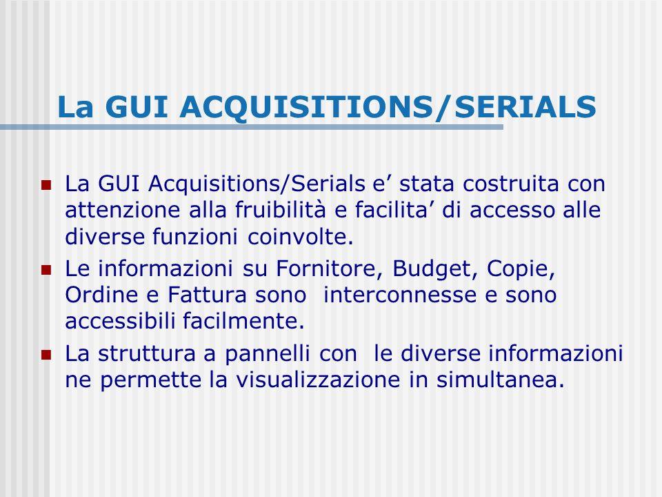 La GUI ACQUISITIONS/SERIALS La GUI Acquisitions/Serials e stata costruita con attenzione alla fruibilità e facilita di accesso alle diverse funzioni coinvolte.