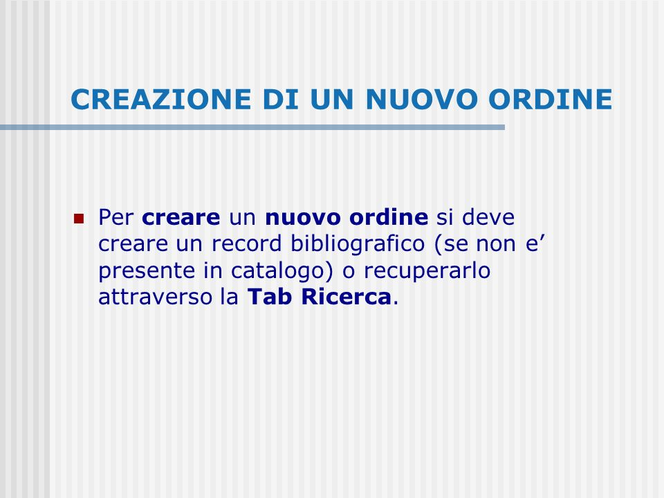 CREAZIONE DI UN NUOVO ORDINE Per creare un nuovo ordine si deve creare un record bibliografico (se non e presente in catalogo) o recuperarlo attraverso la Tab Ricerca.