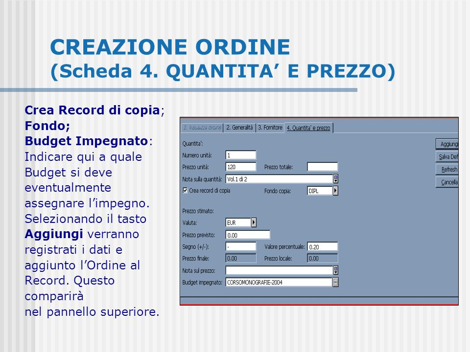 CREAZIONE ORDINE (Scheda 4. QUANTITA E PREZZO) Crea Record di copia; Fondo; Budget Impegnato: Indicare qui a quale Budget si deve eventualmente assegn