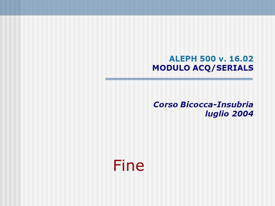 ALEPH 500 v. 16.02 MODULO ACQ/SERIALS Corso Bicocca-Insubria luglio 2004 Fine