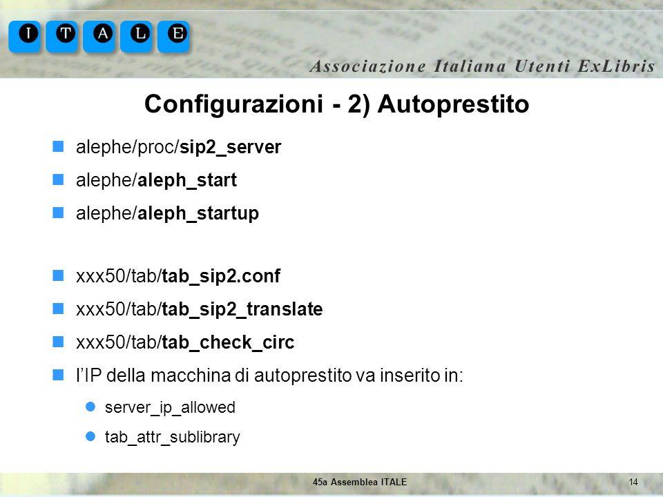 1445a Assemblea ITALE Configurazioni - 2) Autoprestito alephe/proc/sip2_server alephe/aleph_start alephe/aleph_startup xxx50/tab/tab_sip2.conf xxx50/t