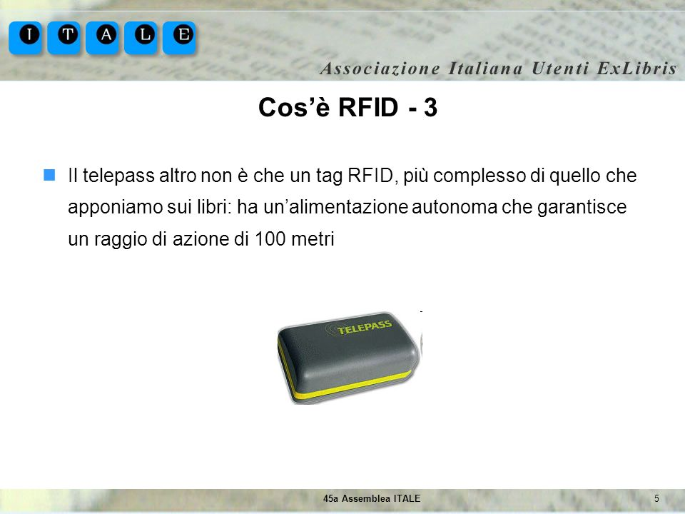 545a Assemblea ITALE Cosè RFID - 3 Il telepass altro non è che un tag RFID, più complesso di quello che apponiamo sui libri: ha unalimentazione autono