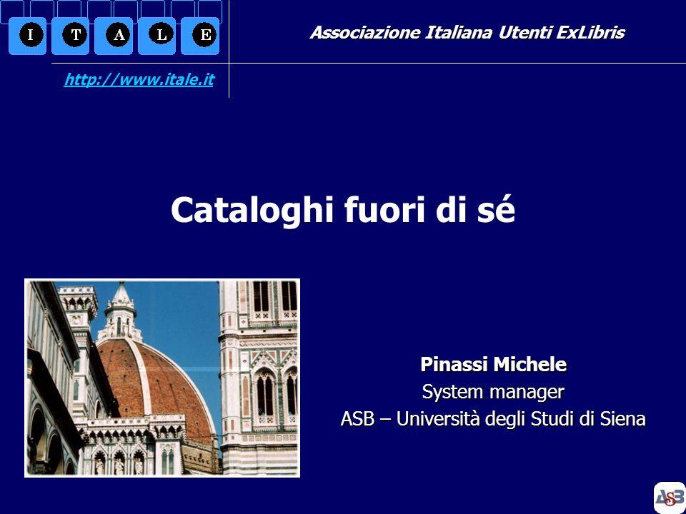 Associazione Italiana Utenti ExLibris Pinassi Michele System manager ASB – Università degli Studi di Siena Cataloghi fuori di sé http://www.itale.it
