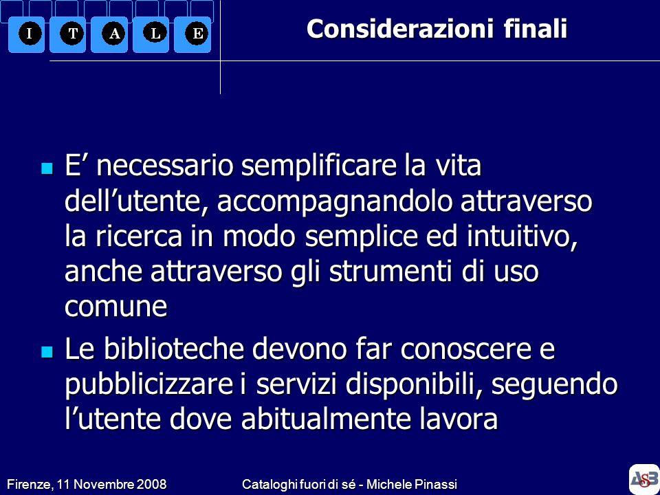 Firenze, 11 Novembre 2008Cataloghi fuori di sé - Michele Pinassi E necessario semplificare la vita dellutente, accompagnandolo attraverso la ricerca i