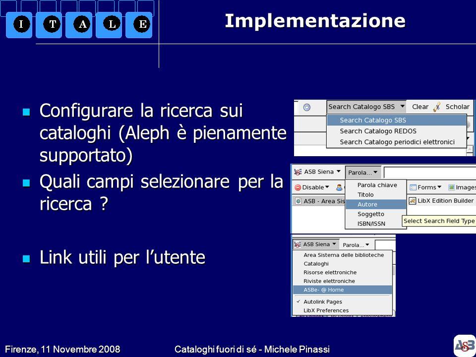 Firenze, 11 Novembre 2008Cataloghi fuori di sé - Michele PinassiImplementazione Configurare la ricerca sui cataloghi (Aleph è pienamente supportato) C