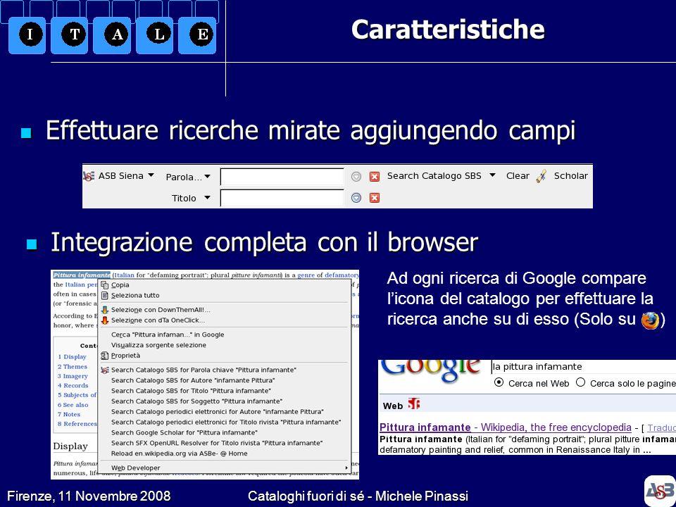 Firenze, 11 Novembre 2008Cataloghi fuori di sé - Michele Pinassi Poca/nessuna influenza sullo sviluppo del prodotto (dipendenza dallo staff di LibX) Poca/nessuna influenza sullo sviluppo del prodotto (dipendenza dallo staff di LibX) Difficile personalizzazione se non previsto dagli sviluppatori Difficile personalizzazione se non previsto dagli sviluppatori Internazionalizzazione attualmente non possibile (solo lingua inglese) Internazionalizzazione attualmente non possibile (solo lingua inglese) Funziona correttamente solo su IE 7 e Mozilla Firefox 2 e 3 Funziona correttamente solo su IE 7 e Mozilla Firefox 2 e 3 Le problematiche…