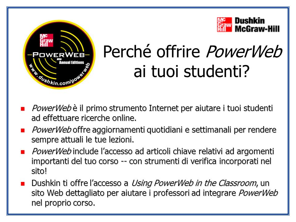 n PowerWeb è il primo strumento Internet per aiutare i tuoi studenti ad effettuare ricerche online. n PowerWeb offre aggiornamenti quotidiani e settim