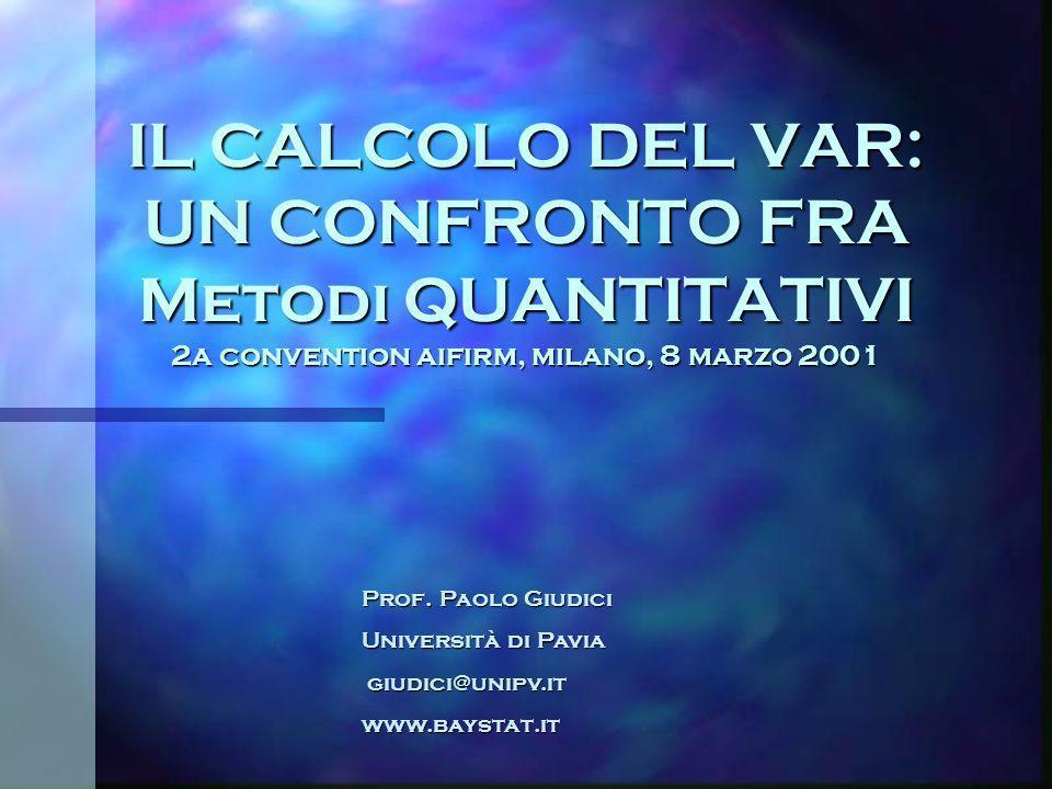 IL CALCOLO DEL VAR: UN CONFRONTO FRA Metodi QUANTITATIVI 2a convention aifirm, milano, 8 marzo 2001 Prof. Paolo Giudici Università di Pavia giudici@un
