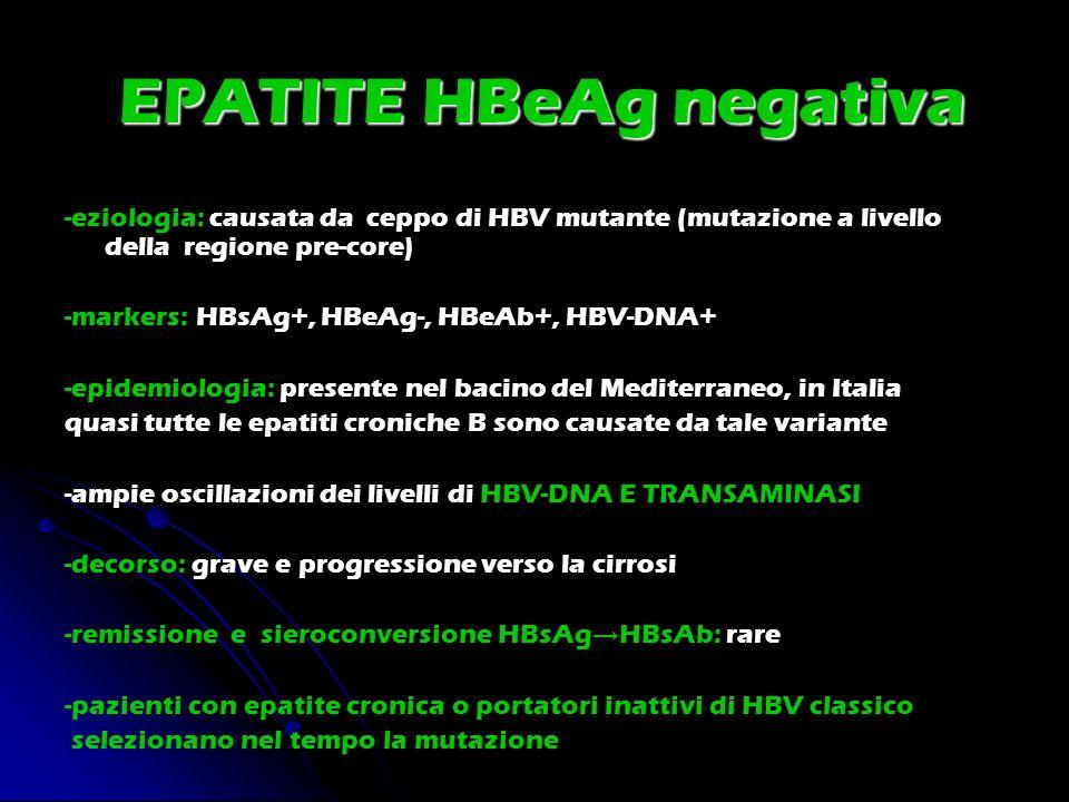 EPATITE HBeAg negativa -eziologia: causata da ceppo di HBV mutante (mutazione a livello della regione pre-core) -markers: HBsAg+, HBeAg-, HBeAb+, HBV-