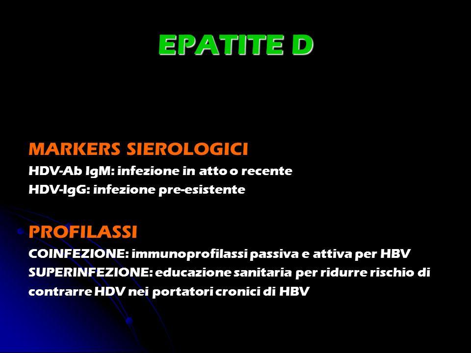 EPATITE D MARKERS SIEROLOGICI HDV-Ab IgM: infezione in atto o recente HDV-IgG: infezione pre-esistente PROFILASSI COINFEZIONE: immunoprofilassi passiv