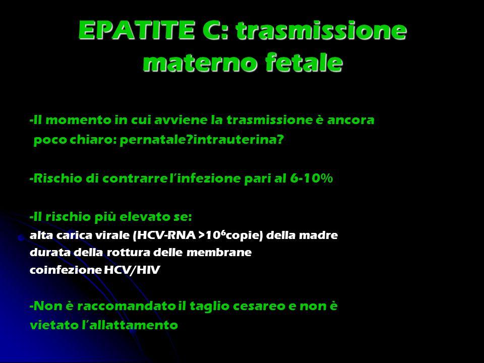 EPATITE C: trasmissione materno fetale -Il momento in cui avviene la trasmissione è ancora poco chiaro: pernatale?intrauterina? -Rischio di contrarre
