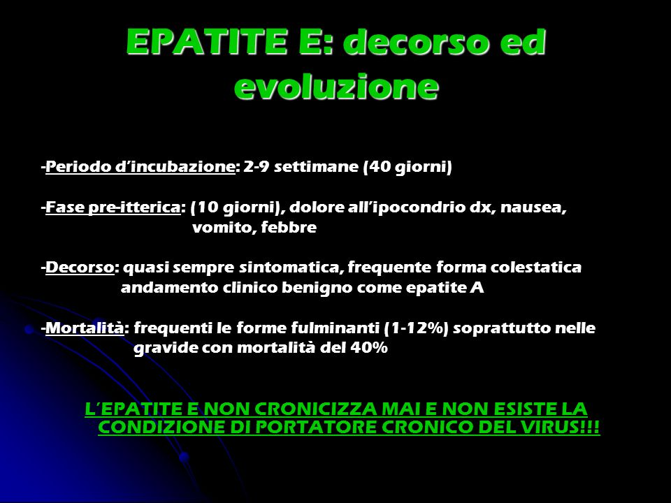 EPATITE E: decorso ed evoluzione -Periodo dincubazione: 2-9 settimane (40 giorni) -Fase pre-itterica: (10 giorni), dolore allipocondrio dx, nausea, vo