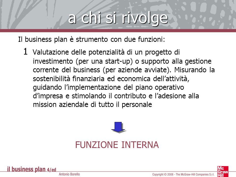 a chi si rivolge Il business plan è strumento con due funzioni: 1 1 Valutazione delle potenzialità di un progetto di investimento (per una start-up) o