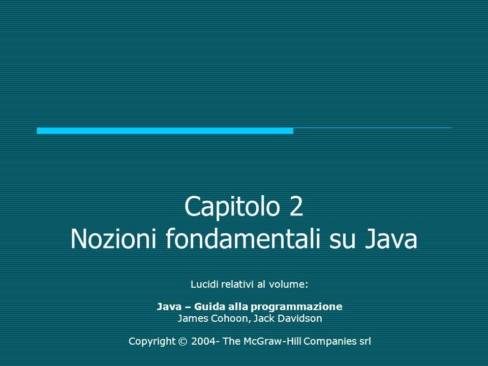 Capitolo 2 Nozioni fondamentali su Java Lucidi relativi al volume: Java – Guida alla programmazione James Cohoon, Jack Davidson Copyright © 2004- The