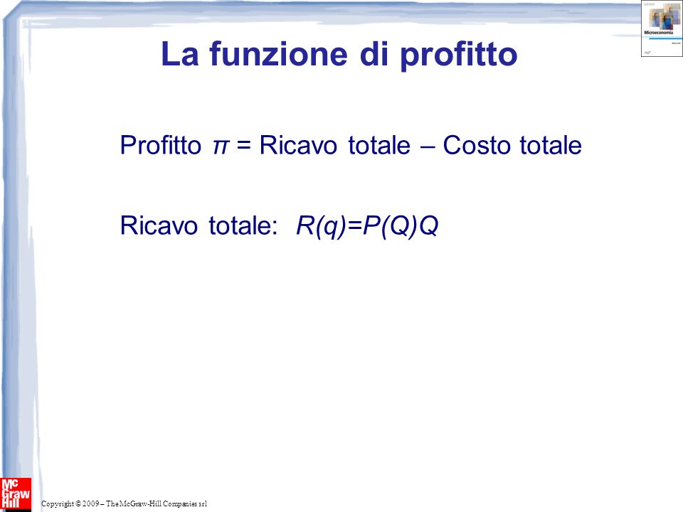 Copyright © 2009 – The McGraw-Hill Companies srl La funzione di profitto Profitto π = Ricavo totale – Costo totale Ricavo totale: R(q)=P(Q)Q Costo totale: C(q)