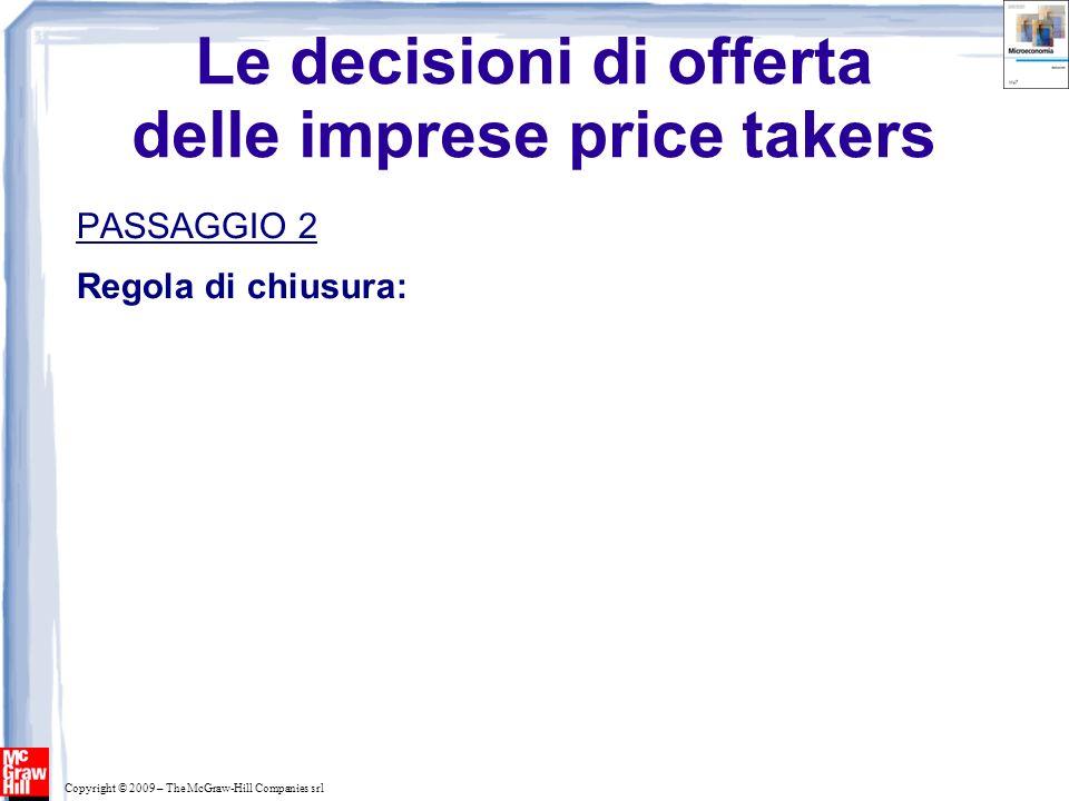 Copyright © 2009 – The McGraw-Hill Companies srl Le decisioni di offerta delle imprese price takers PASSAGGIO 2 Regola di chiusura:
