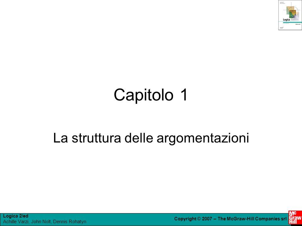 Logica 2/ed Achille Varzi, John Nolt, Dennis Rohatyn Copyright © 2007 – The McGraw-Hill Companies srl Capitolo 1 La struttura delle argomentazioni