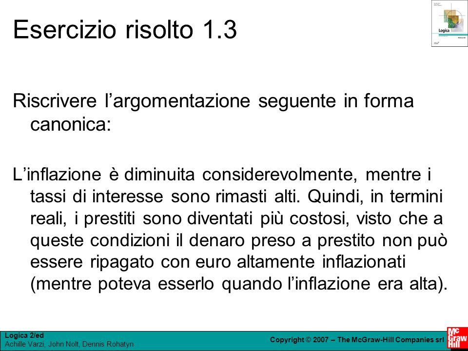 Logica 2/ed Achille Varzi, John Nolt, Dennis Rohatyn Copyright © 2007 – The McGraw-Hill Companies srl Esercizio risolto 1.3 Riscrivere largomentazione