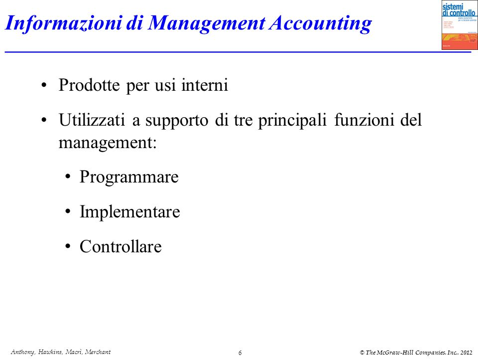 Anthony, Hawkins, Macrì, Merchant © The McGraw-Hill Companies. Inc.. 2012 6 Informazioni di Management Accounting Prodotte per usi interni Utilizzati