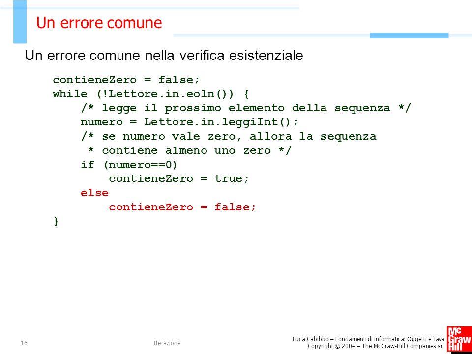 Luca Cabibbo – Fondamenti di informatica: Oggetti e Java Copyright © 2004 – The McGraw-Hill Companies srl Iterazione16 Un errore comune Un errore comune nella verifica esistenziale contieneZero = false; while (!Lettore.in.eoln()) { /* legge il prossimo elemento della sequenza */ numero = Lettore.in.leggiInt(); /* se numero vale zero, allora la sequenza * contiene almeno uno zero */ if (numero==0) contieneZero = true; else contieneZero = false; }