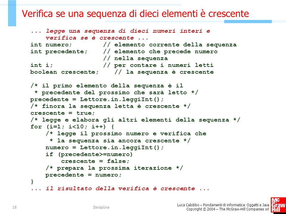 Luca Cabibbo – Fondamenti di informatica: Oggetti e Java Copyright © 2004 – The McGraw-Hill Companies srl Iterazione18 Verifica se una sequenza di dieci elementi è crescente...