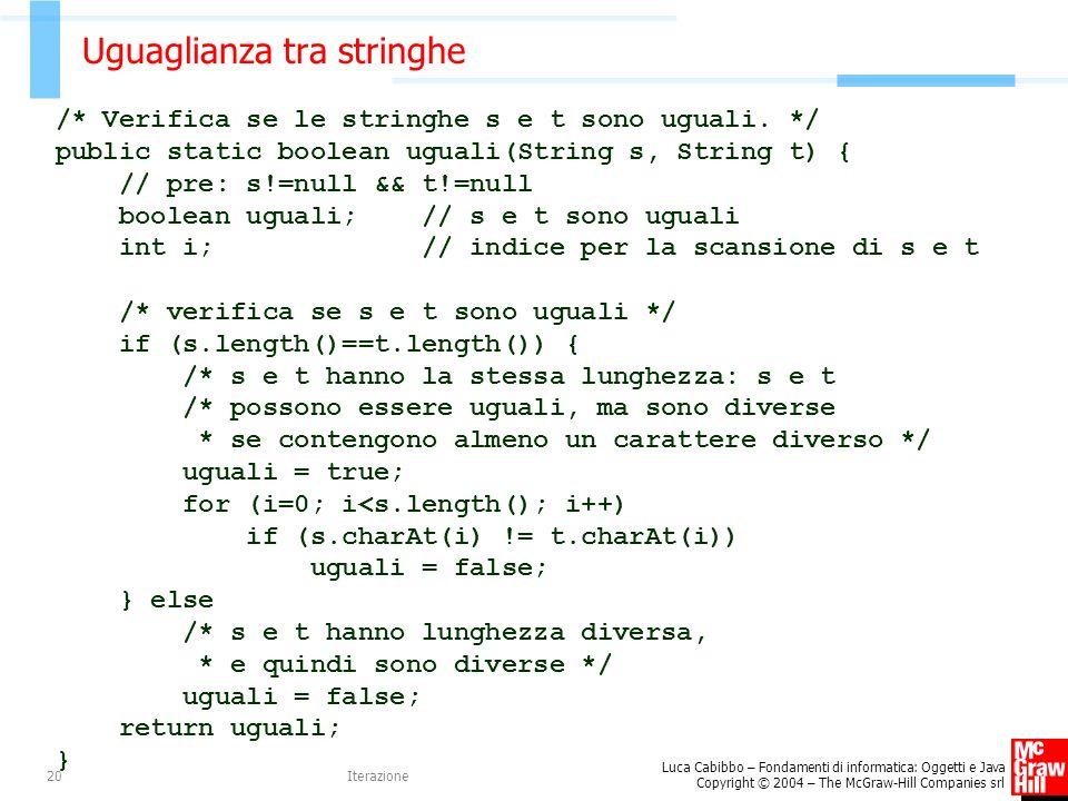 Luca Cabibbo – Fondamenti di informatica: Oggetti e Java Copyright © 2004 – The McGraw-Hill Companies srl Iterazione20 Uguaglianza tra stringhe /* Verifica se le stringhe s e t sono uguali.