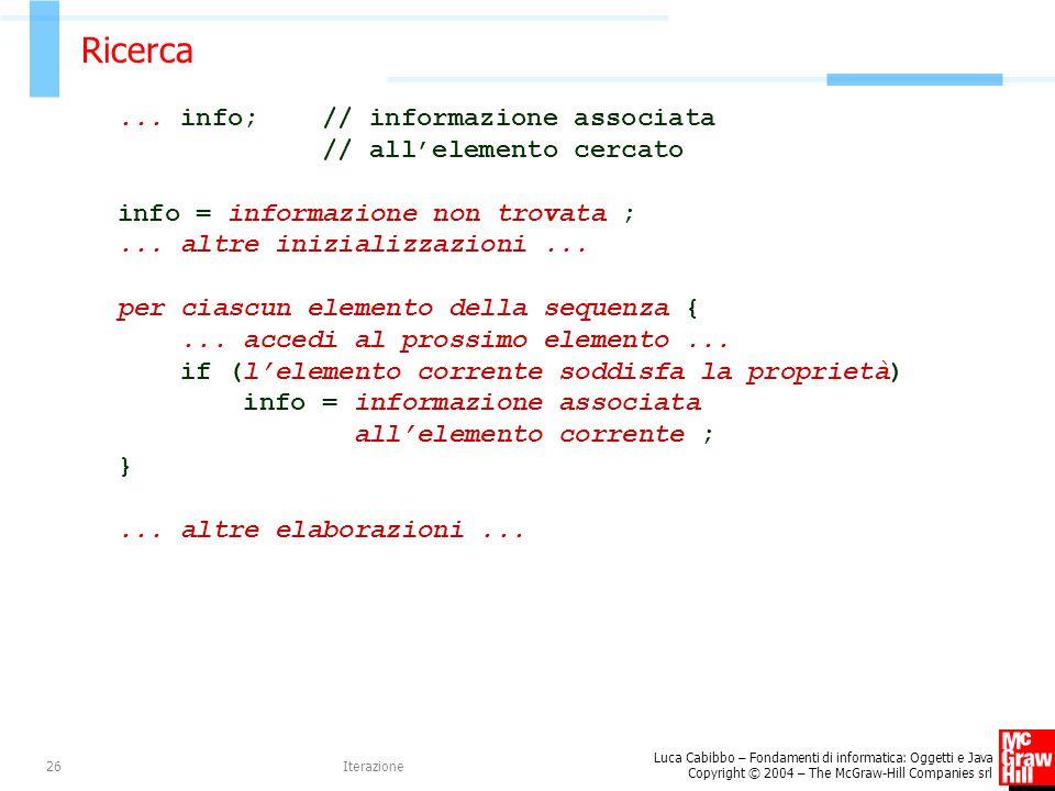 Luca Cabibbo – Fondamenti di informatica: Oggetti e Java Copyright © 2004 – The McGraw-Hill Companies srl Iterazione26 Ricerca... info; // informazion