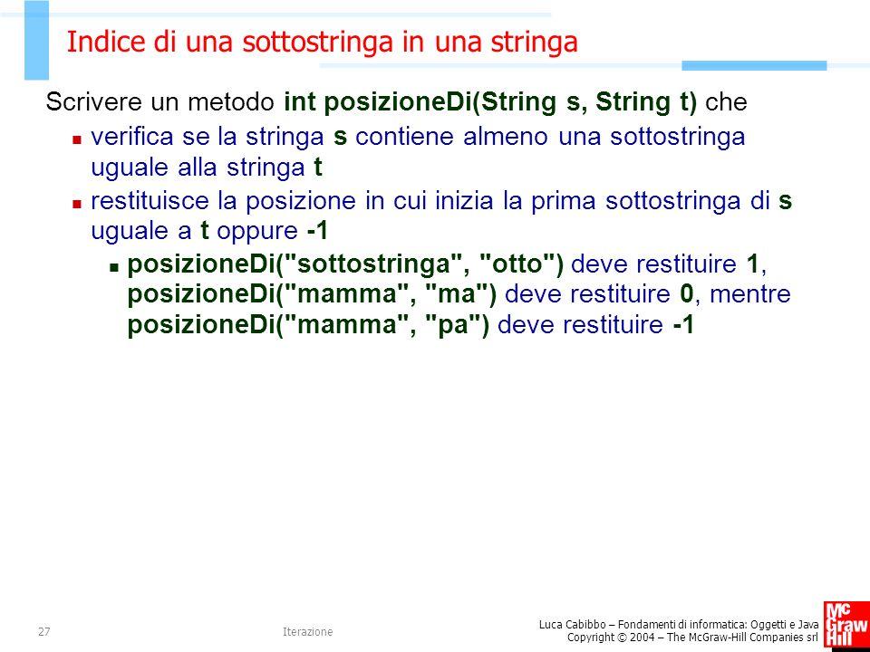 Luca Cabibbo – Fondamenti di informatica: Oggetti e Java Copyright © 2004 – The McGraw-Hill Companies srl Iterazione27 Indice di una sottostringa in una stringa Scrivere un metodo int posizioneDi(String s, String t) che verifica se la stringa s contiene almeno una sottostringa uguale alla stringa t restituisce la posizione in cui inizia la prima sottostringa di s uguale a t oppure -1 posizioneDi( sottostringa , otto ) deve restituire 1, posizioneDi( mamma , ma ) deve restituire 0, mentre posizioneDi( mamma , pa ) deve restituire -1