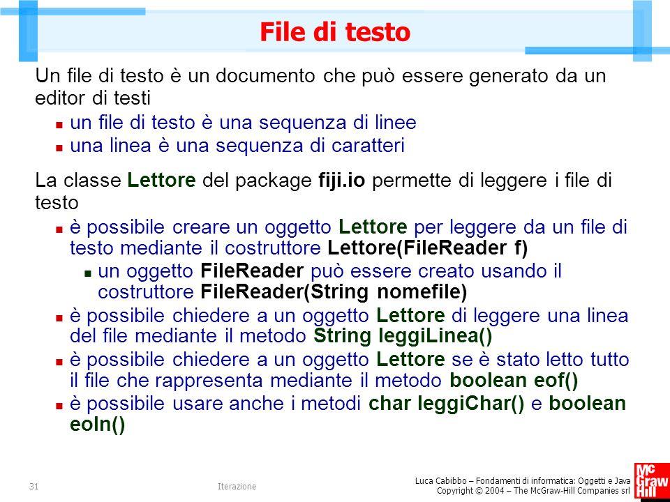 Luca Cabibbo – Fondamenti di informatica: Oggetti e Java Copyright © 2004 – The McGraw-Hill Companies srl Iterazione31 File di testo Un file di testo è un documento che può essere generato da un editor di testi un file di testo è una sequenza di linee una linea è una sequenza di caratteri La classe Lettore del package fiji.io permette di leggere i file di testo è possibile creare un oggetto Lettore per leggere da un file di testo mediante il costruttore Lettore(FileReader f) un oggetto FileReader può essere creato usando il costruttore FileReader(String nomefile) è possibile chiedere a un oggetto Lettore di leggere una linea del file mediante il metodo String leggiLinea() è possibile chiedere a un oggetto Lettore se è stato letto tutto il file che rappresenta mediante il metodo boolean eof() è possibile usare anche i metodi char leggiChar() e boolean eoln()
