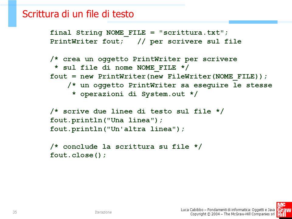 Luca Cabibbo – Fondamenti di informatica: Oggetti e Java Copyright © 2004 – The McGraw-Hill Companies srl Iterazione35 Scrittura di un file di testo final String NOME_FILE = scrittura.txt ; PrintWriter fout; // per scrivere sul file /* crea un oggetto PrintWriter per scrivere * sul file di nome NOME_FILE */ fout = new PrintWriter(new FileWriter(NOME_FILE)); /* un oggetto PrintWriter sa eseguire le stesse * operazioni di System.out */ /* scrive due linee di testo sul file */ fout.println( Una linea ); fout.println( Un altra linea ); /* conclude la scrittura su file */ fout.close();