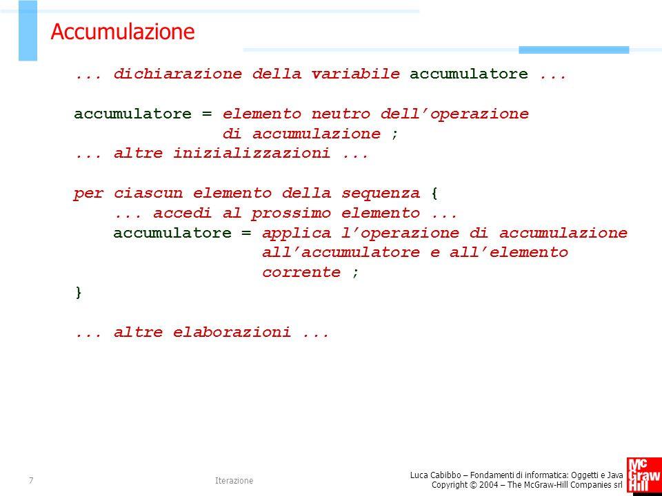 Luca Cabibbo – Fondamenti di informatica: Oggetti e Java Copyright © 2004 – The McGraw-Hill Companies srl Iterazione7 Accumulazione... dichiarazione d
