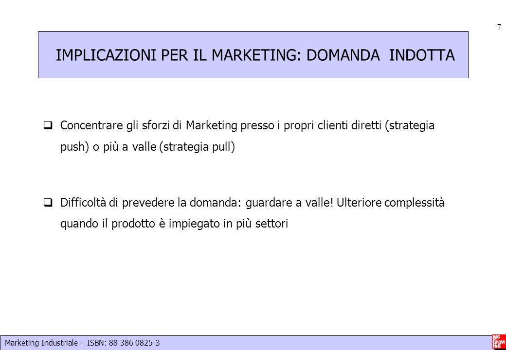 Marketing Industriale – ISBN: 88 386 0825-3 7 IMPLICAZIONI PER IL MARKETING: DOMANDA INDOTTA Concentrare gli sforzi di Marketing presso i propri clien
