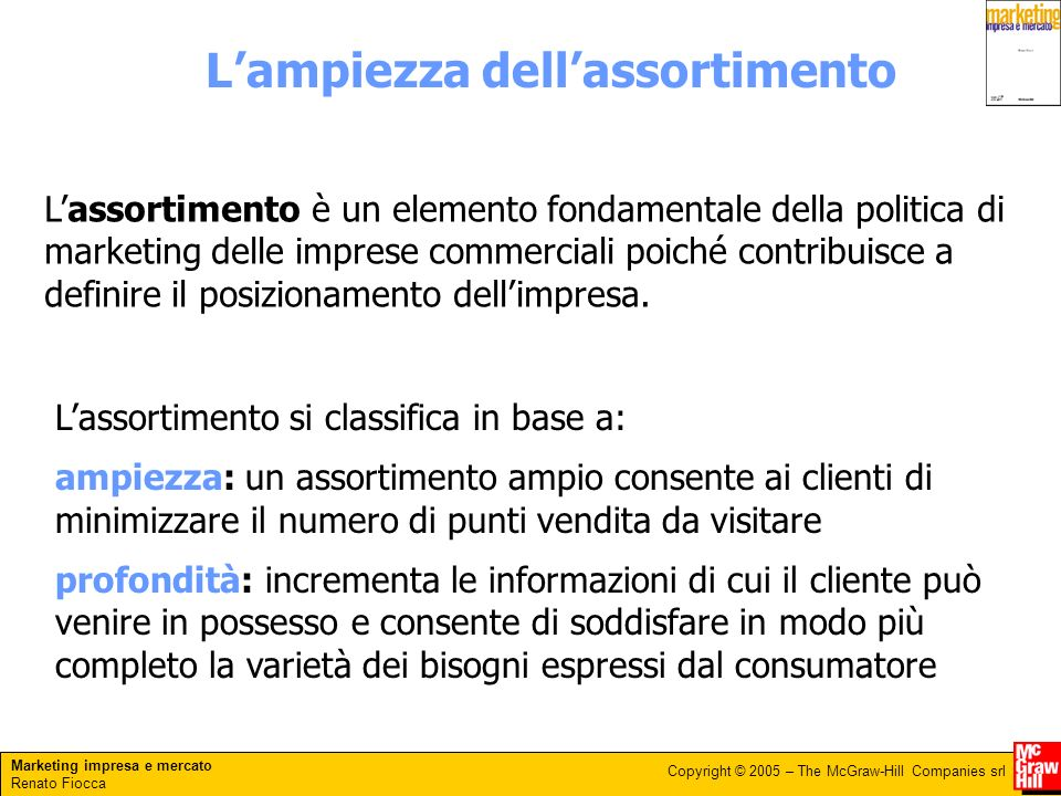 Marketing impresa e mercato Renato Fiocca Copyright © 2005 – The McGraw-Hill Companies srl Lampiezza dellassortimento Lassortimento è un elemento fond