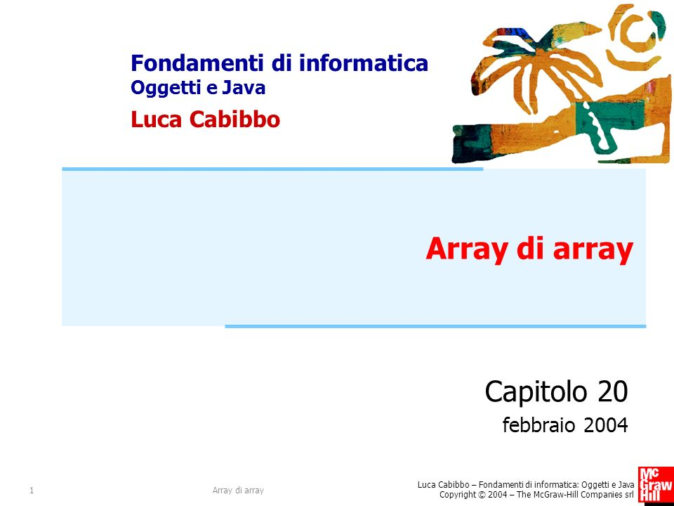 Fondamenti di informatica Oggetti e Java Luca Cabibbo Luca Cabibbo – Fondamenti di informatica: Oggetti e Java Copyright © 2004 – The McGraw-Hill Companies srl Array di array1 Capitolo 20 febbraio 2004