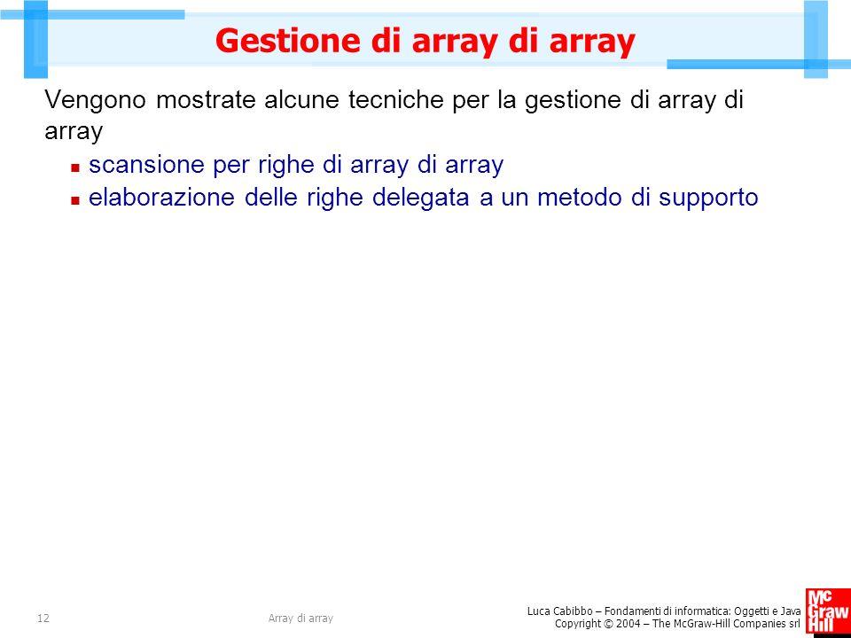 Luca Cabibbo – Fondamenti di informatica: Oggetti e Java Copyright © 2004 – The McGraw-Hill Companies srl Array di array12 Gestione di array di array