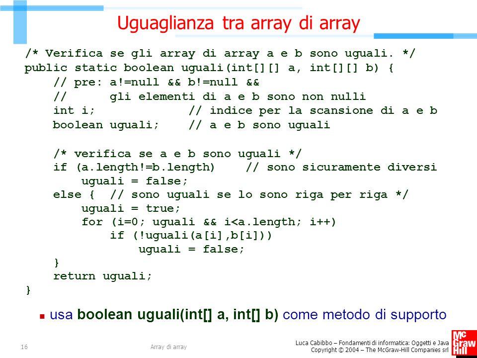 Luca Cabibbo – Fondamenti di informatica: Oggetti e Java Copyright © 2004 – The McGraw-Hill Companies srl Array di array16 Uguaglianza tra array di array /* Verifica se gli array di array a e b sono uguali.