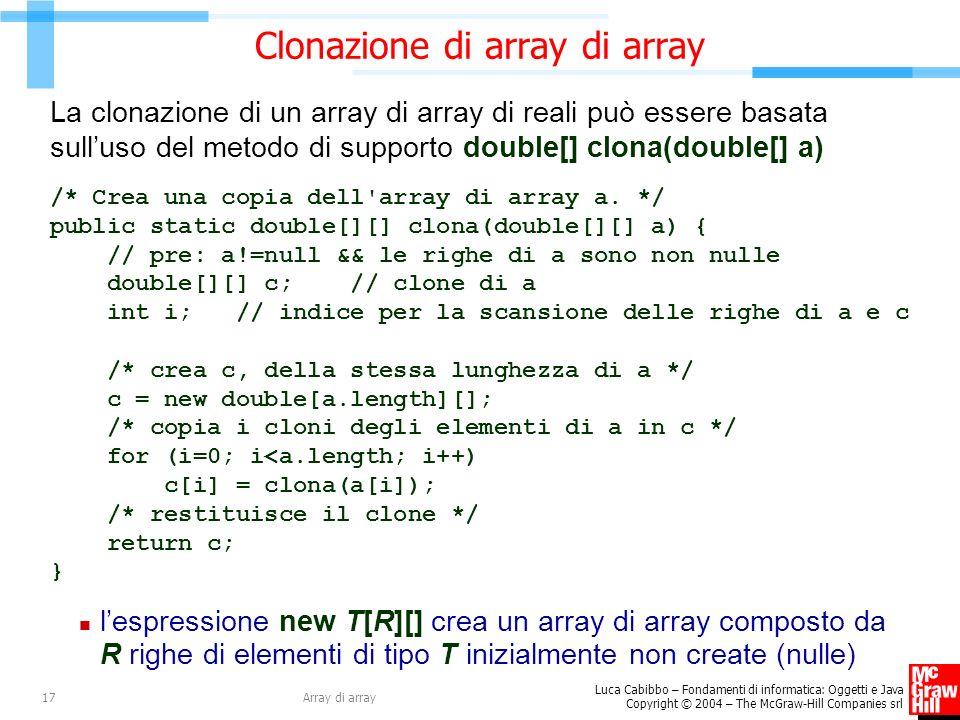 Luca Cabibbo – Fondamenti di informatica: Oggetti e Java Copyright © 2004 – The McGraw-Hill Companies srl Array di array17 Clonazione di array di array La clonazione di un array di array di reali può essere basata sulluso del metodo di supporto double[] clona(double[] a) /* Crea una copia dell array di array a.