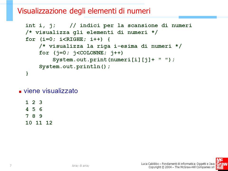 Luca Cabibbo – Fondamenti di informatica: Oggetti e Java Copyright © 2004 – The McGraw-Hill Companies srl Array di array7 Visualizzazione degli elementi di numeri int i, j; // indici per la scansione di numeri /* visualizza gli elementi di numeri */ for (i=0; i<RIGHE; i++) { /* visualizza la riga i-esima di numeri */ for (j=0; j<COLONNE; j++) System.out.print(numeri[i][j]+ ); System.out.println(); } viene visualizzato 1 2 3 4 5 6 7 8 9 10 11 12